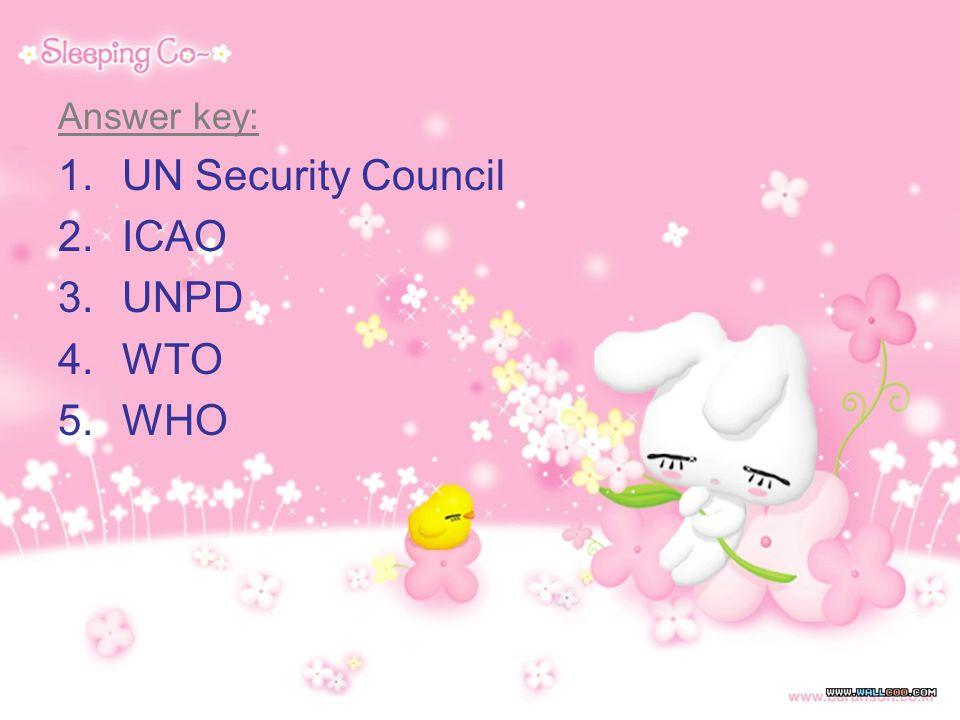 Answer key: 1.UN Security Council 2.ICAO 3.UNPD 4.WTO 5.WHO