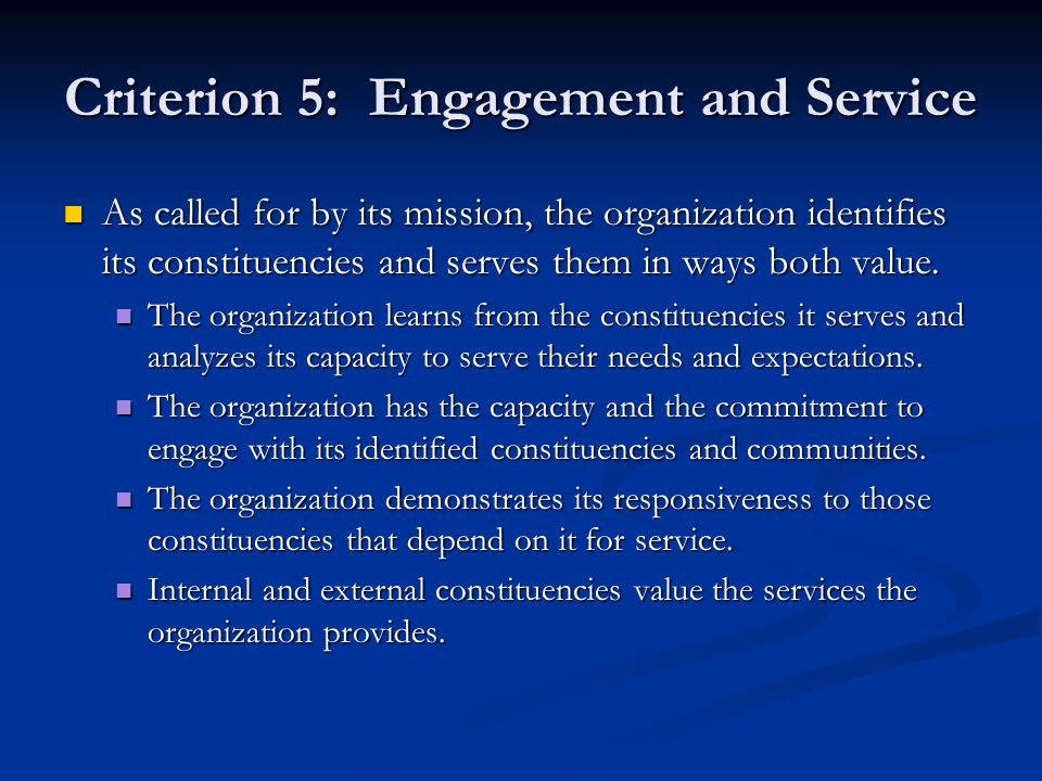 Criterion 5: Engagement and Service As called for by its mission, the organization identifies its constituencies and serves them in ways both value. A