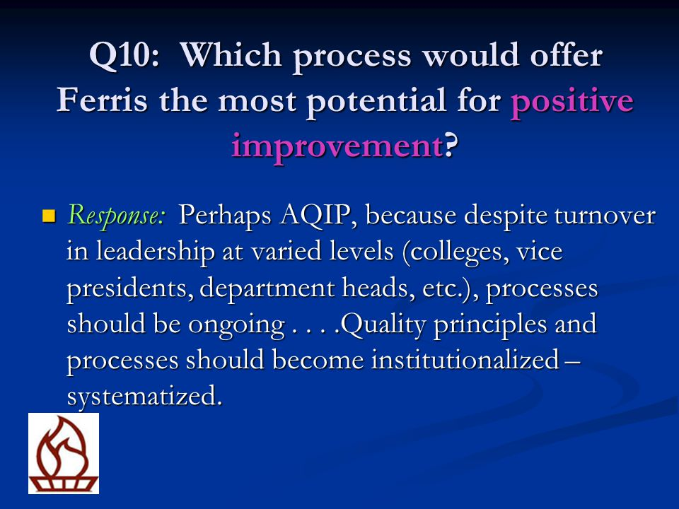 Q10: Which process would offer Ferris the most potential for positive improvement? Response: Perhaps AQIP, because despite turnover in leadership at v