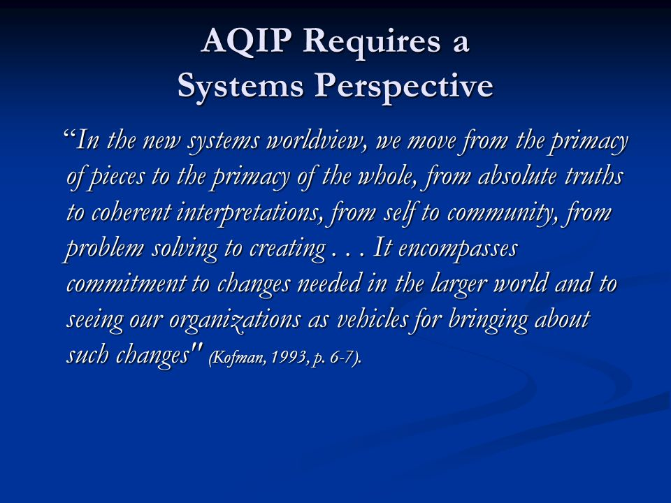 "AQIP Requires a Systems Perspective ""In the new systems worldview, we move from the primacy of pieces to the primacy of the whole, from absolute truth"