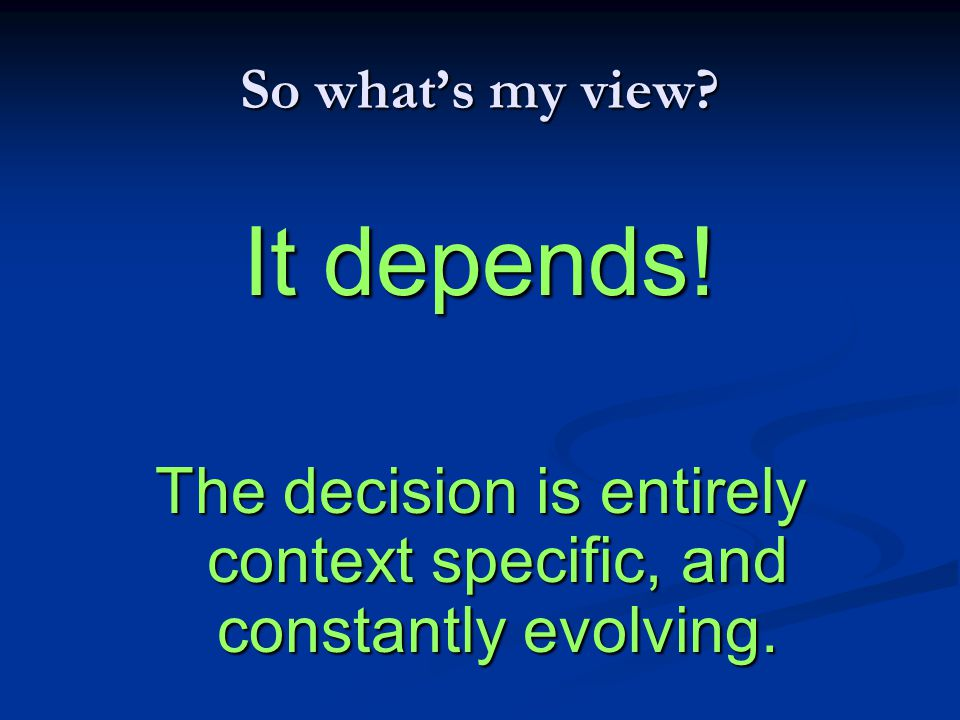 So what's my view? It depends! The decision is entirely context specific, and constantly evolving.