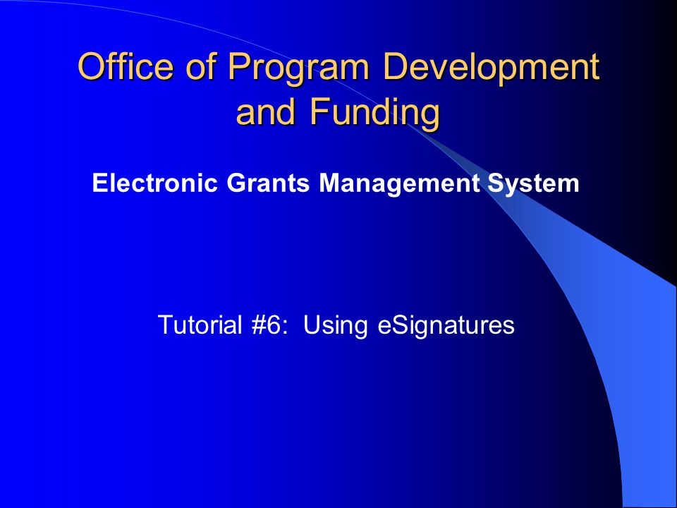 Office of Program Development and Funding Electronic Grants Management System Tutorial #6: Using eSignatures