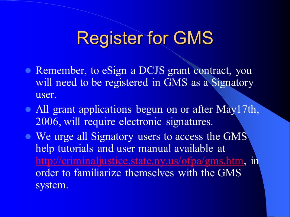 Register for GMS Remember, to eSign a DCJS grant contract, you will need to be registered in GMS as a Signatory user.