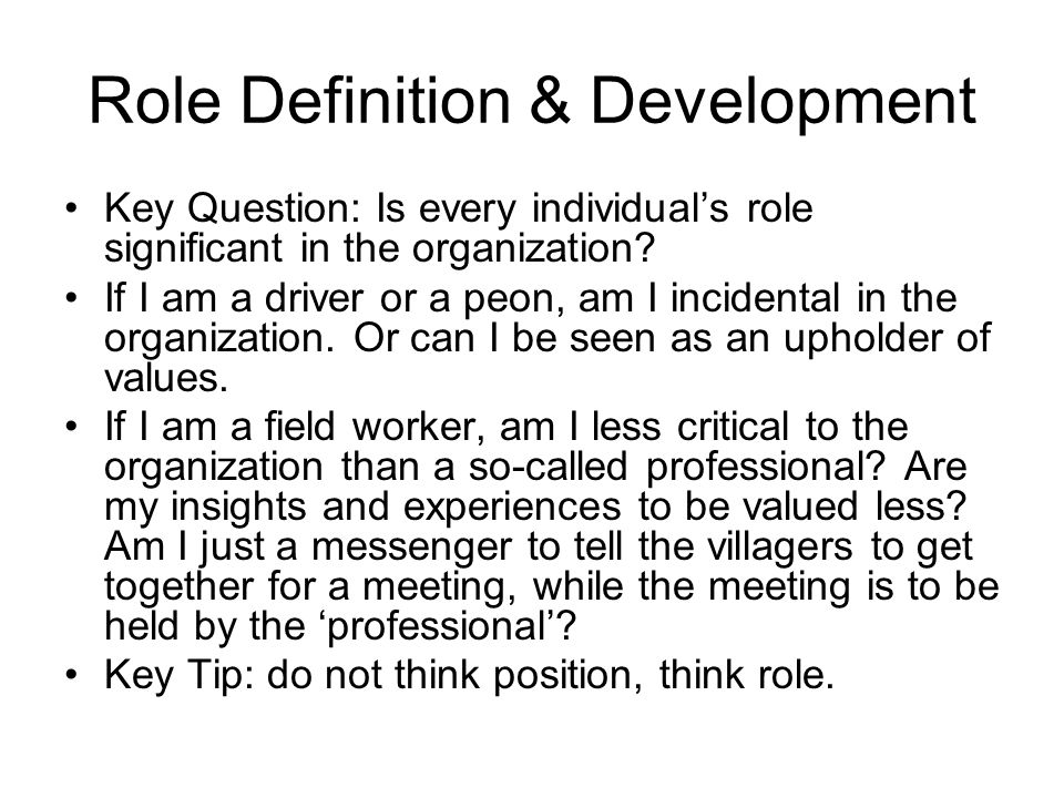 Role Definition & Development Key Question: Is every individual's role significant in the organization? If I am a driver or a peon, am I incidental in