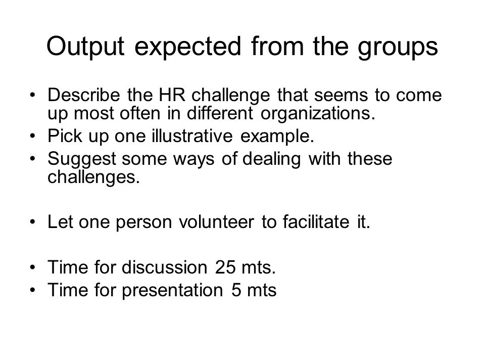 Output expected from the groups Describe the HR challenge that seems to come up most often in different organizations. Pick up one illustrative exampl