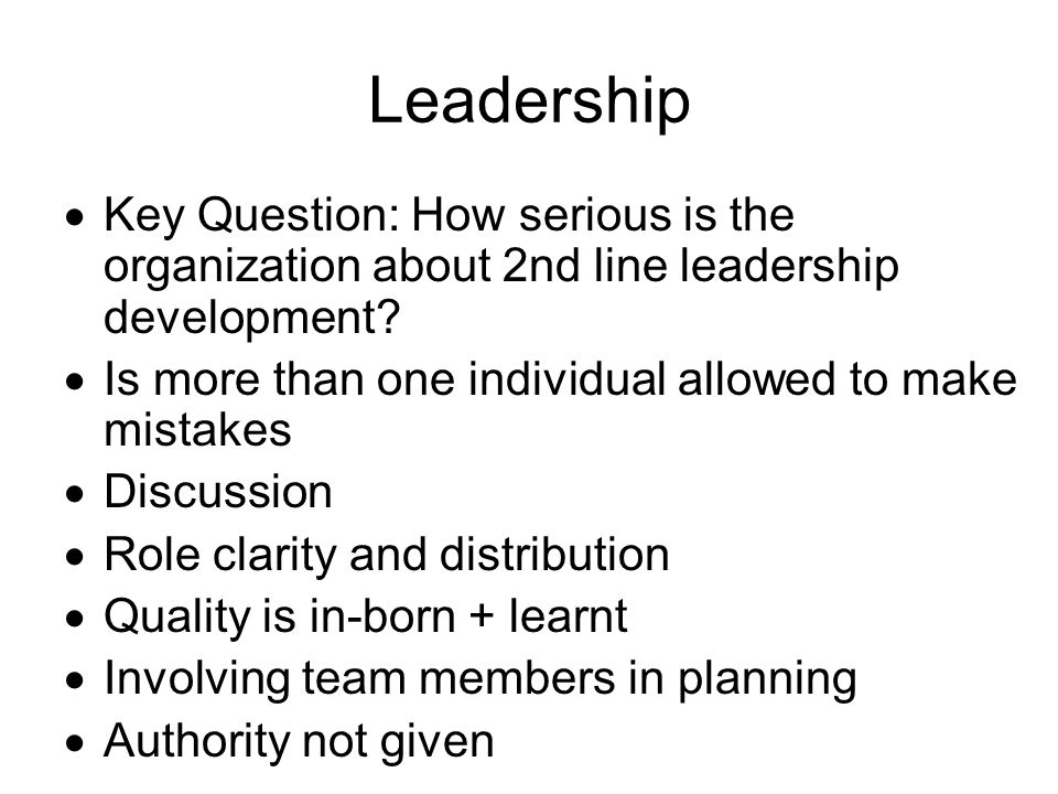 Leadership  Key Question: How serious is the organization about 2nd line leadership development?  Is more than one individual allowed to make mistak