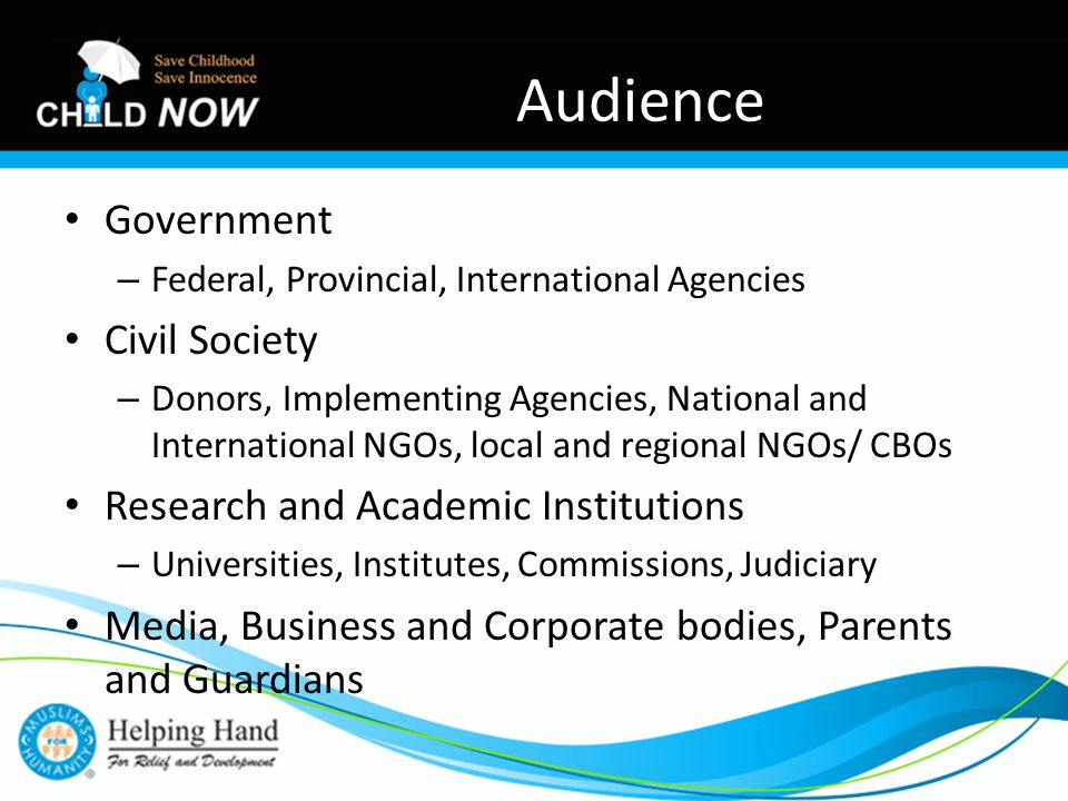 Government – Federal, Provincial, International Agencies Civil Society – Donors, Implementing Agencies, National and International NGOs, local and regional NGOs/ CBOs Research and Academic Institutions – Universities, Institutes, Commissions, Judiciary Media, Business and Corporate bodies, Parents and Guardians Audience
