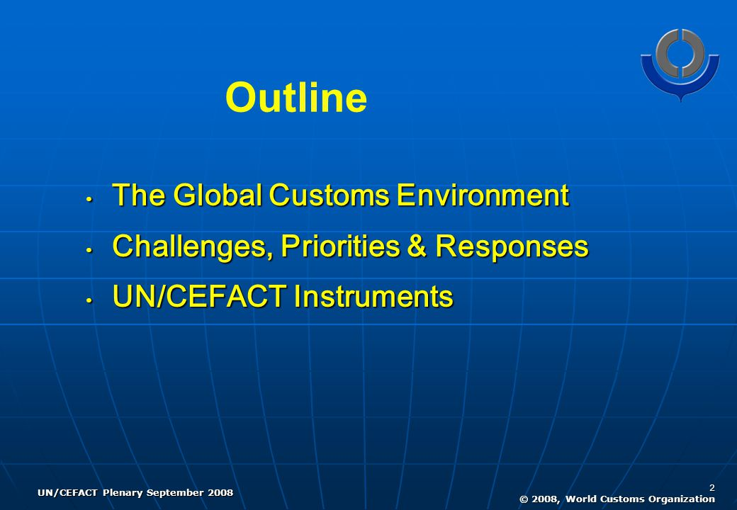 UN/CEFACT Plenary September 2008 2 © 2008, World Customs Organization Outline The Global Customs Environment The Global Customs Environment Challenges, Priorities & Responses Challenges, Priorities & Responses UN/CEFACT Instruments UN/CEFACT Instruments
