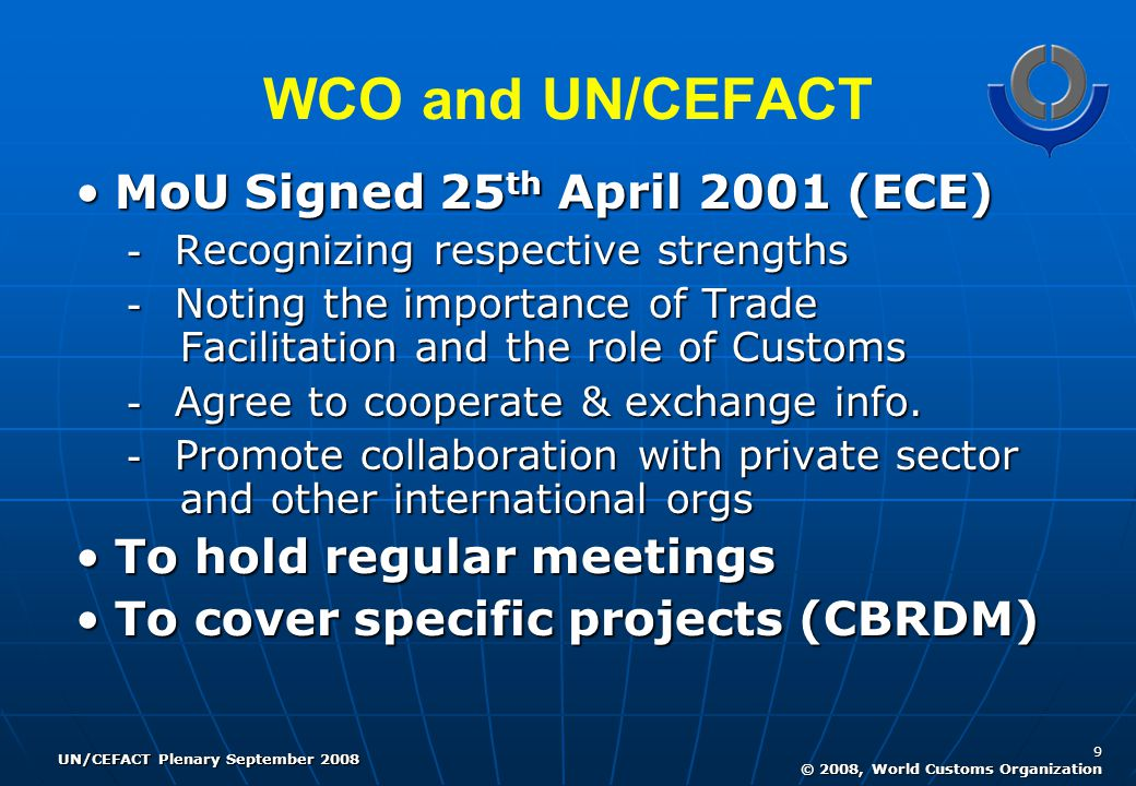UN/CEFACT Plenary September 2008 9 © 2008, World Customs Organization WCO and UN/CEFACT MoU Signed 25 th April 2001 (ECE)MoU Signed 25 th April 2001 (ECE) - Recognizing respective strengths - Noting the importance of Trade Facilitation and the role of Customs - Agree to cooperate & exchange info.