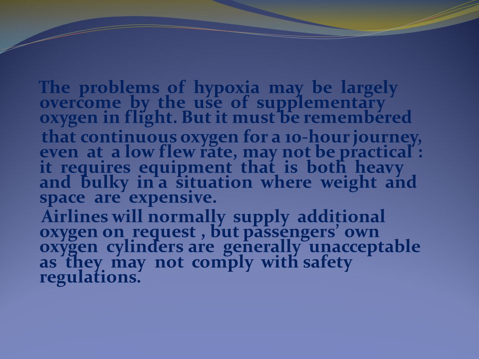 The problems of hypoxia may be largely overcome by the use of supplementary oxygen in flight.