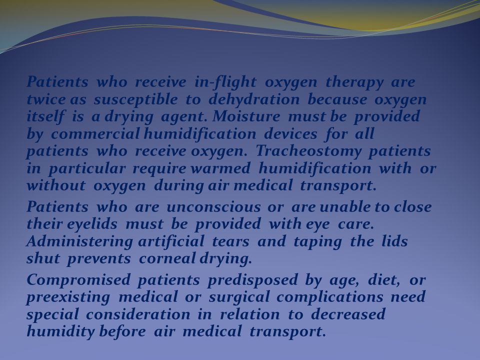 Patients who receive in-flight oxygen therapy are twice as susceptible to dehydration because oxygen itself is a drying agent.