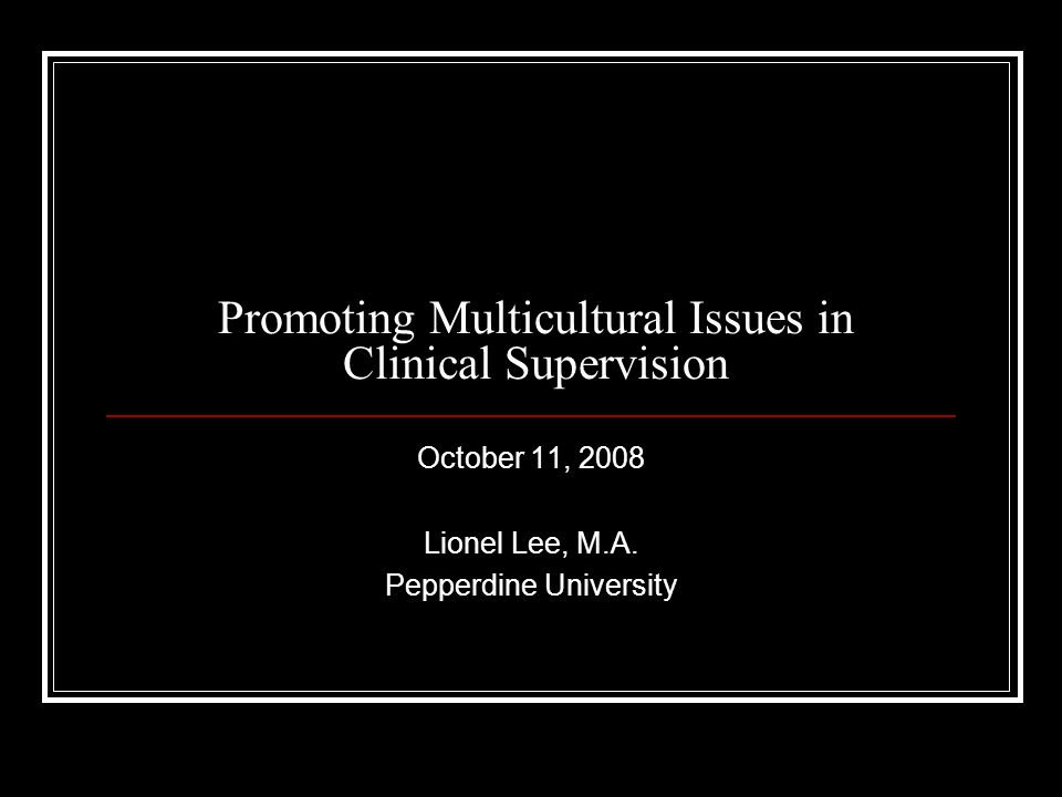 Promoting Multicultural Issues in Clinical Supervision October 11, 2008 Lionel Lee, M.A.