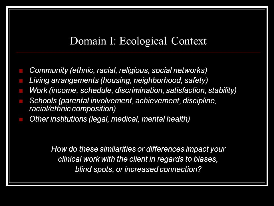 Domain I: Ecological Context Community (ethnic, racial, religious, social networks) Living arrangements (housing, neighborhood, safety) Work (income, schedule, discrimination, satisfaction, stability) Schools (parental involvement, achievement, discipline, racial/ethnic composition) Other institutions (legal, medical, mental health) How do these similarities or differences impact your clinical work with the client in regards to biases, blind spots, or increased connection