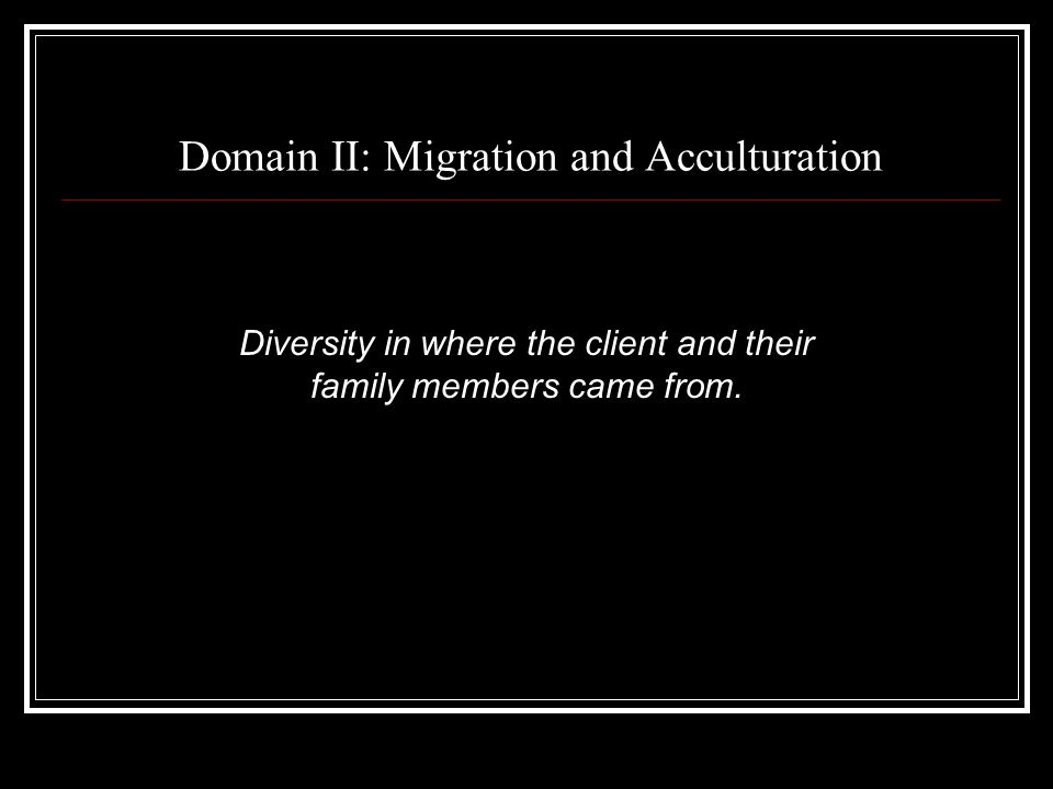 Domain II: Migration and Acculturation Diversity in where the client and their family members came from.
