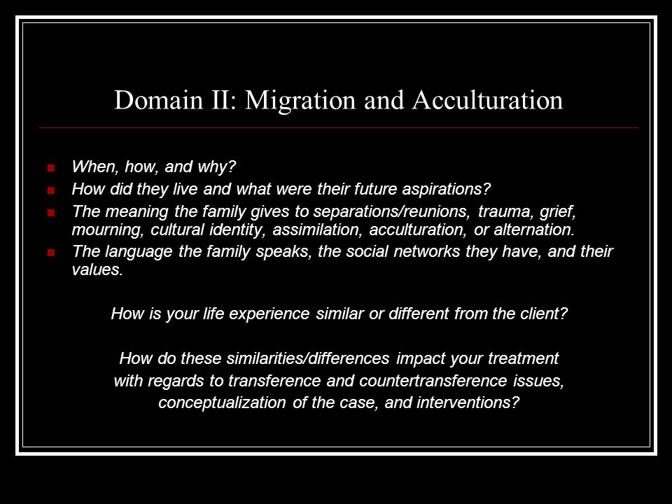 Domain II: Migration and Acculturation When, how, and why.