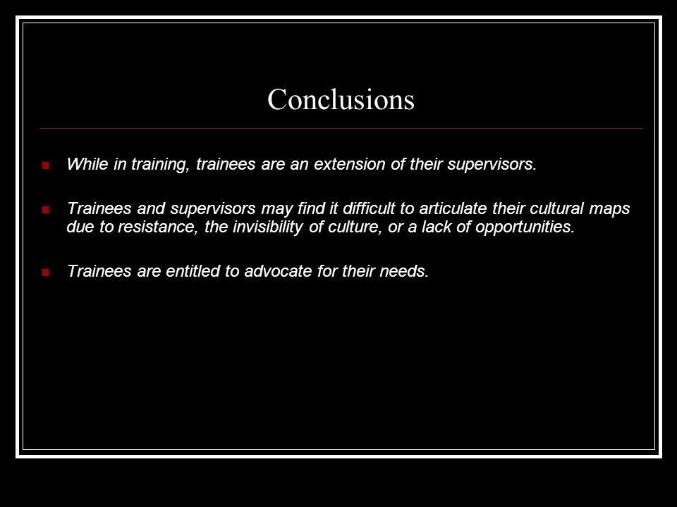 Conclusions While in training, trainees are an extension of their supervisors.