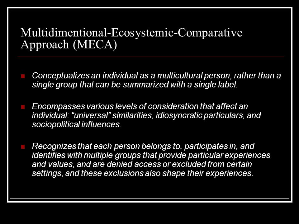 Multidimentional-Ecosystemic-Comparative Approach (MECA) Conceptualizes an individual as a multicultural person, rather than a single group that can be summarized with a single label.
