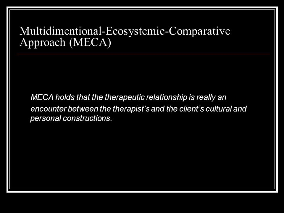 Multidimentional-Ecosystemic-Comparative Approach (MECA) MECA holds that the therapeutic relationship is really an encounter between the therapist's and the client's cultural and personal constructions.