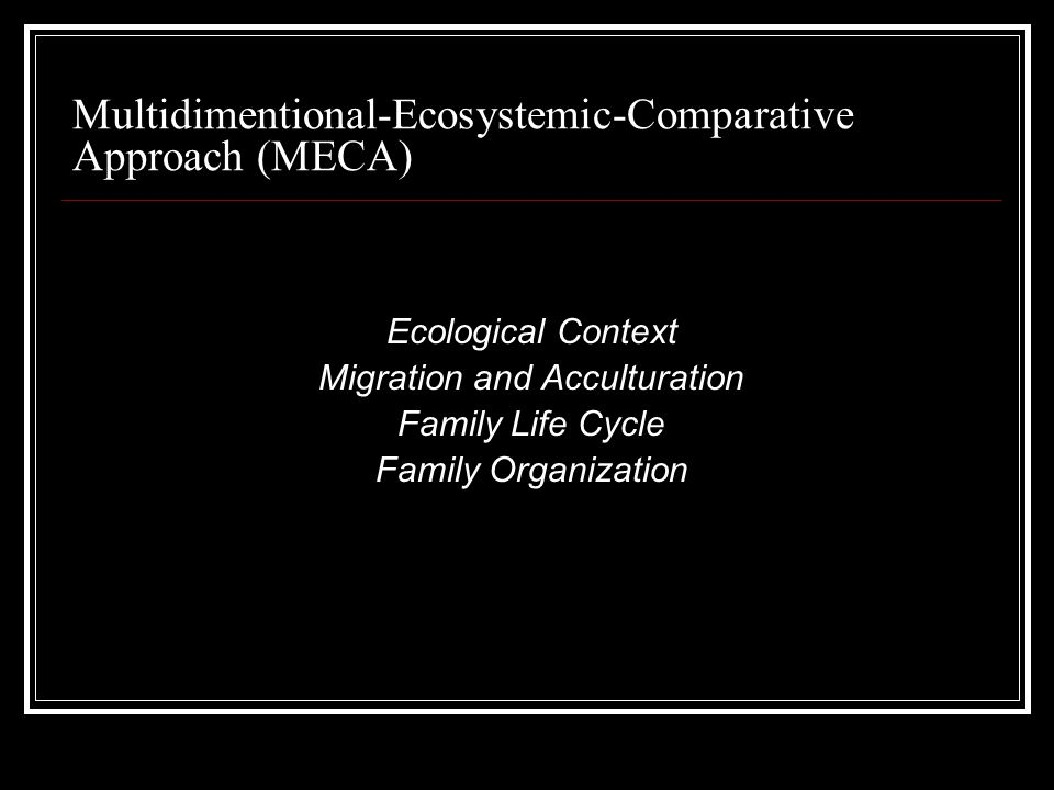 Multidimentional-Ecosystemic-Comparative Approach (MECA) Ecological Context Migration and Acculturation Family Life Cycle Family Organization