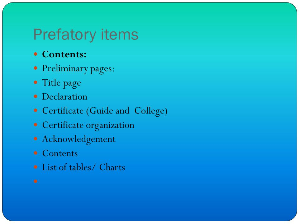 Prefatory items Contents: Preliminary pages: Title page Declaration Certificate (Guide and College) Certificate organization Acknowledgement Contents List of tables/ Charts