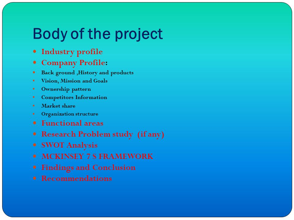Body of the project Industry profile Company Profile: Back ground,History and products  Vision, Mission and Goals  Ownership pattern  Competitors Information  Market share  Organization structure Functional areas Research Problem study (if any) SWOT Analysis MCKINSEY 7 S FRAMEWORK Findings and Conclusion Recommendations
