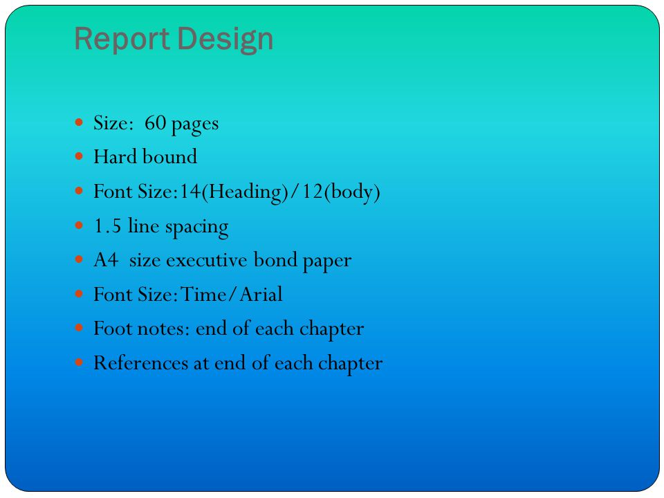 Report Design Size: 60 pages Hard bound Font Size:14(Heading)/12(body) 1.5 line spacing A4 size executive bond paper Font Size: Time/Arial Foot notes: end of each chapter References at end of each chapter
