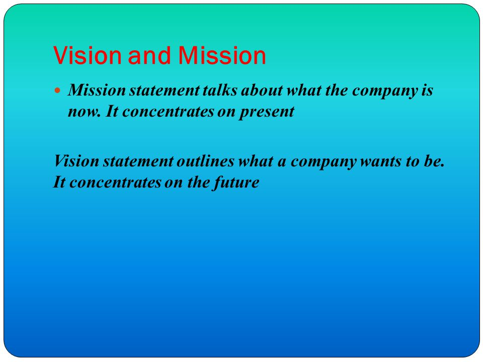 Vision and Mission Mission statement talks about what the company is now.