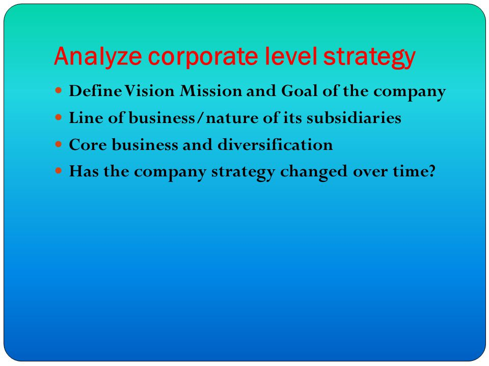 Analyze corporate level strategy Define Vision Mission and Goal of the company Line of business/nature of its subsidiaries Core business and diversification Has the company strategy changed over time