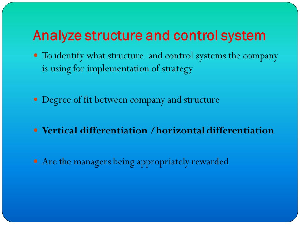 Analyze structure and control system To identify what structure and control systems the company is using for implementation of strategy Degree of fit between company and structure Vertical differentiation /horizontal differentiation Are the managers being appropriately rewarded