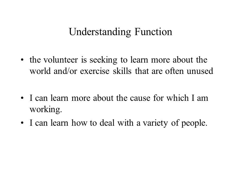 Understanding Function the volunteer is seeking to learn more about the world and/or exercise skills that are often unused I can learn more about the cause for which I am working.
