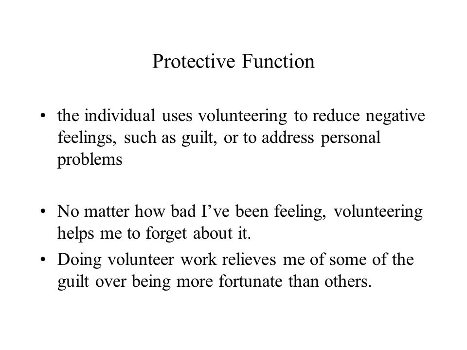 Protective Function the individual uses volunteering to reduce negative feelings, such as guilt, or to address personal problems No matter how bad I've been feeling, volunteering helps me to forget about it.