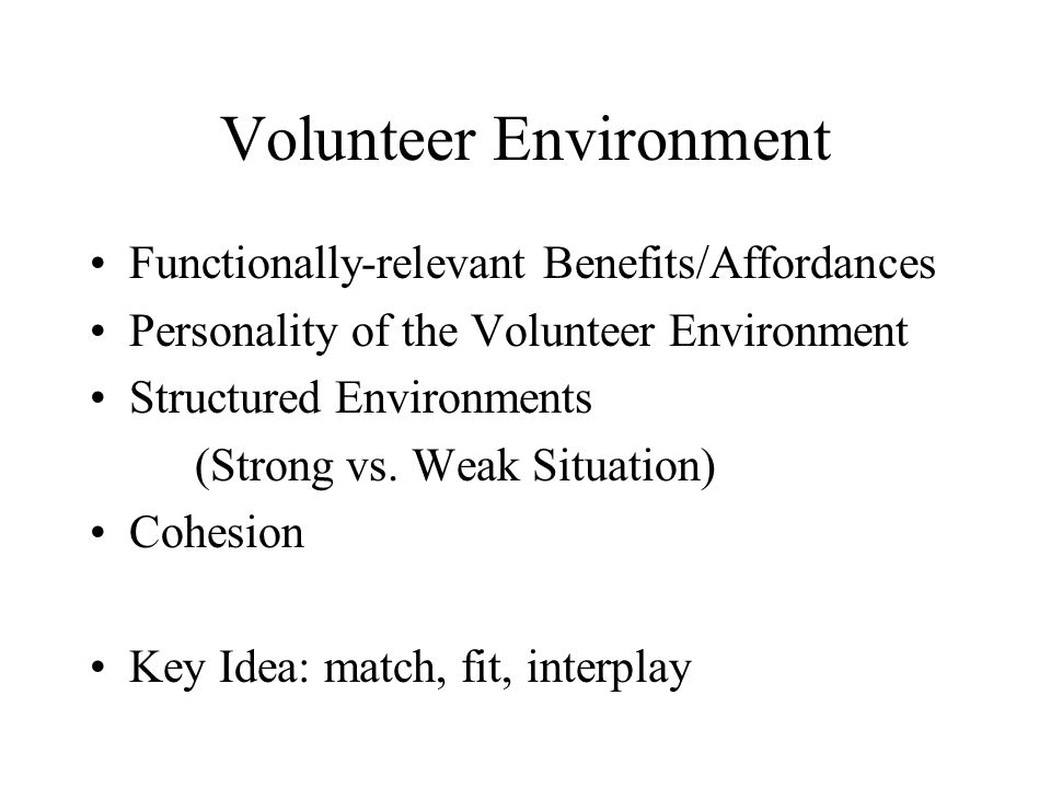 Volunteer Environment Functionally-relevant Benefits/Affordances Personality of the Volunteer Environment Structured Environments (Strong vs.