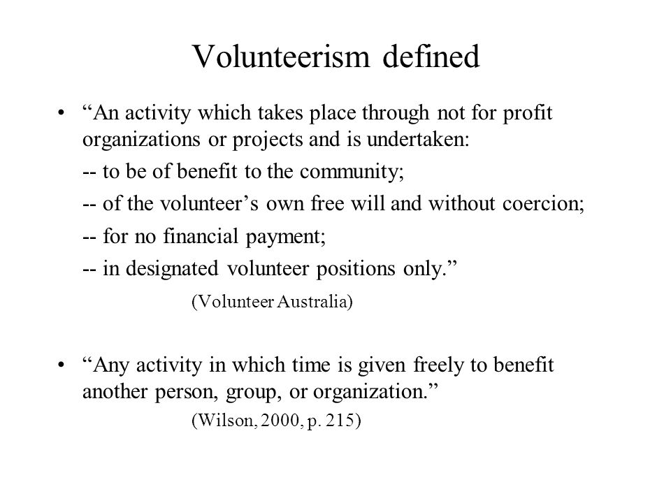 Volunteerism defined An activity which takes place through not for profit organizations or projects and is undertaken: -- to be of benefit to the community; -- of the volunteer's own free will and without coercion; -- for no financial payment; -- in designated volunteer positions only. (Volunteer Australia) Any activity in which time is given freely to benefit another person, group, or organization. (Wilson, 2000, p.