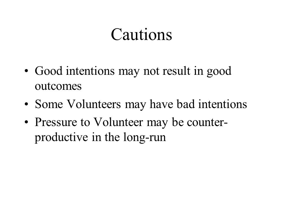 Cautions Good intentions may not result in good outcomes Some Volunteers may have bad intentions Pressure to Volunteer may be counter- productive in the long-run