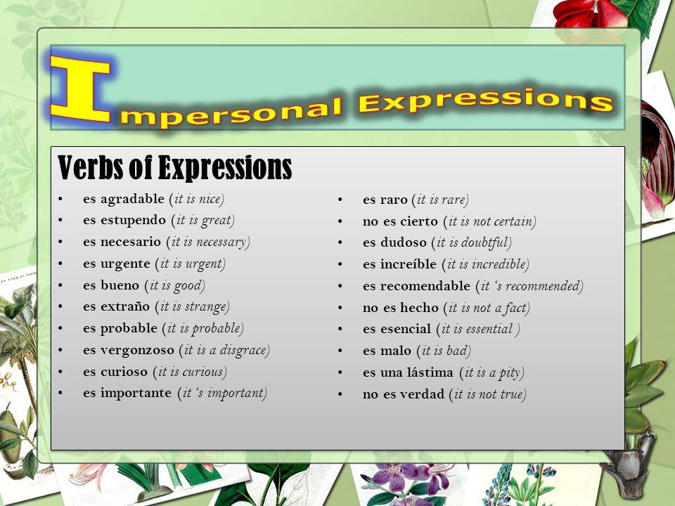 Verbs of Expressions es agradable ( it is nice) es estupendo ( it is great) es necesario ( it is necessary) es urgente ( it is urgent) es bueno ( it is good) es extraño ( it is strange) es probable ( it is probable) es vergonzoso ( it is a disgrace) es curioso ( it is curious) es importante ( it 's important) es raro ( it is rare) no es cierto ( it is not certain) es dudoso ( it is doubtful) es increíble ( it is incredible) es recomendable ( it 's recommended) no es hecho ( it is not a fact) es esencial ( it is essential ) es malo ( it is bad) es una lástima ( it is a pity) no es verdad ( it is not true) Verbs of Expressions es agradable ( it is nice) es estupendo ( it is great) es necesario ( it is necessary) es urgente ( it is urgent) es bueno ( it is good) es extraño ( it is strange) es probable ( it is probable) es vergonzoso ( it is a disgrace) es curioso ( it is curious) es importante ( it 's important) es raro ( it is rare) no es cierto ( it is not certain) es dudoso ( it is doubtful) es increíble ( it is incredible) es recomendable ( it 's recommended) no es hecho ( it is not a fact) es esencial ( it is essential ) es malo ( it is bad) es una lástima ( it is a pity) no es verdad ( it is not true)