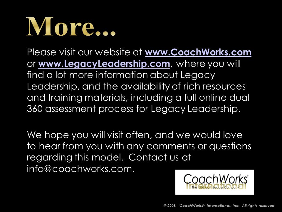 Please visit our website at www.CoachWorks.com or www.LegacyLeadership.com, where you will find a lot more information about Legacy Leadership, and the availability of rich resources and training materials, including a full online dual 360 assessment process for Legacy Leadership.