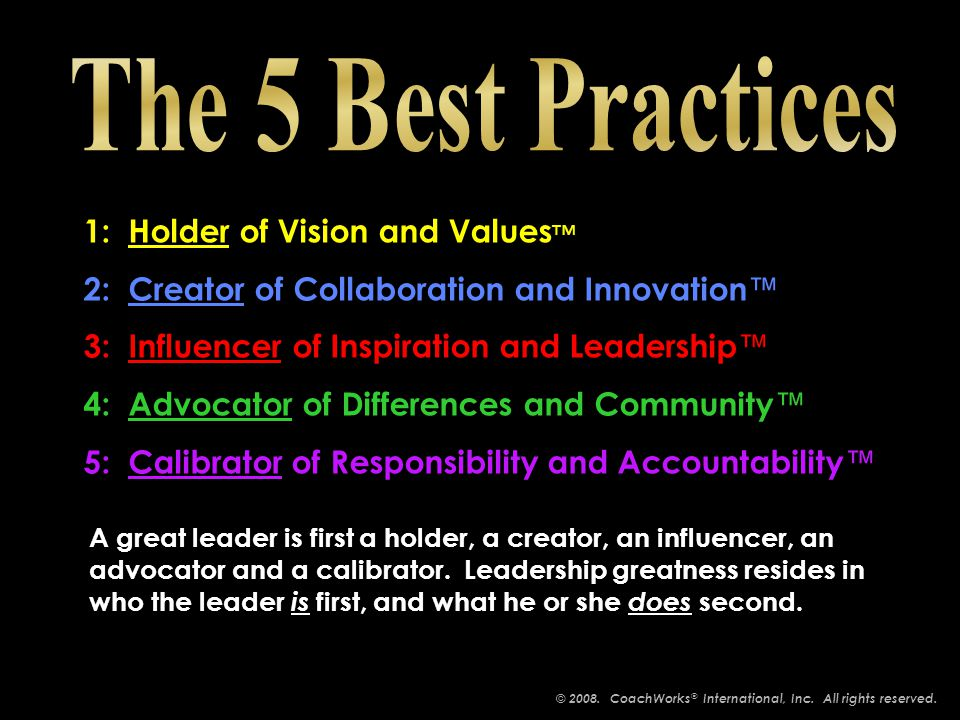 1: Holder of Vision and Values ™ 2: Creator of Collaboration and Innovation ™ 3: Influencer of Inspiration and Leadership ™ 4: Advocator of Differences and Community ™ 5: Calibrator of Responsibility and Accountability ™ 1: Holder of Vision and Values ™ 2: Creator of Collaboration and Innovation ™ 3: Influencer of Inspiration and Leadership ™ 4: Advocator of Differences and Community ™ 5: Calibrator of Responsibility and Accountability ™ A great leader is first a holder, a creator, an influencer, an advocator and a calibrator.