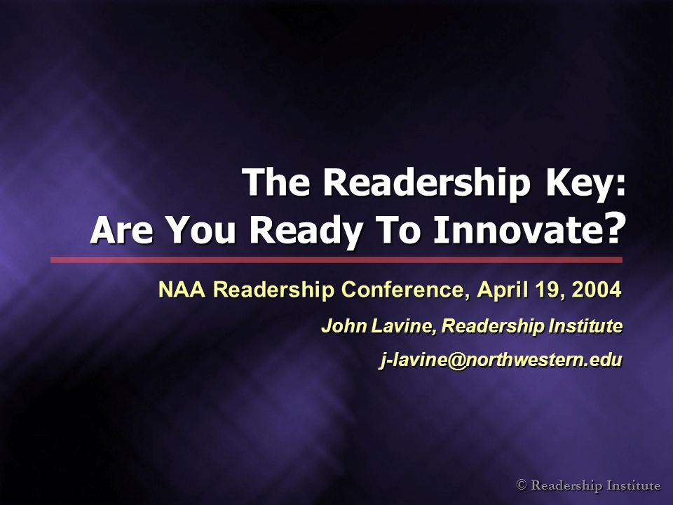© Readership Institute The Readership Key: Are You Ready To Innovate ? NAA Readership Conference, April 19, 2004 John Lavine, Readership Institute j-l