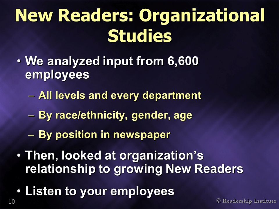© Readership Institute 10 New Readers: Organizational Studies We analyzed input from 6,600 employeesWe analyzed input from 6,600 employees –All levels and every department –By race/ethnicity, gender, age –By position in newspaper Then, looked at organization's relationship to growing New ReadersThen, looked at organization's relationship to growing New Readers Listen to your employeesListen to your employees