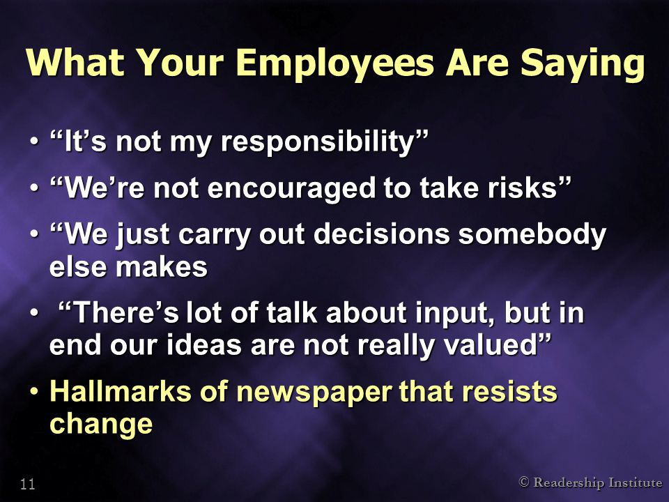 "© Readership Institute 11 What Your Employees Are Saying ""It's not my responsibility""""It's not my responsibility"" ""We're not encouraged to take risks"""