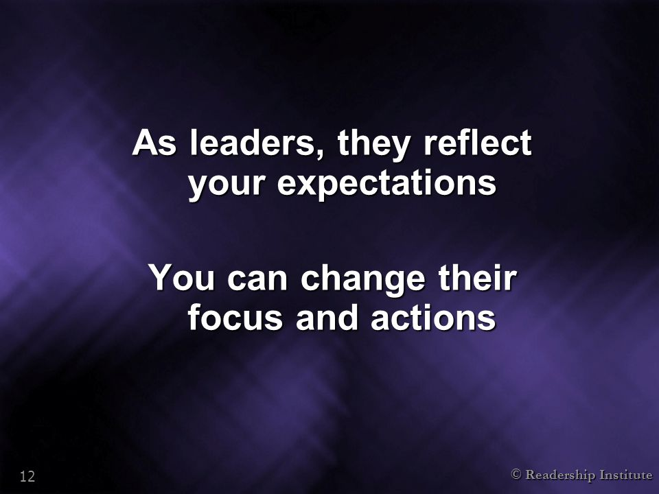 © Readership Institute 12 As leaders, they reflect your expectations You can change their focus and actions