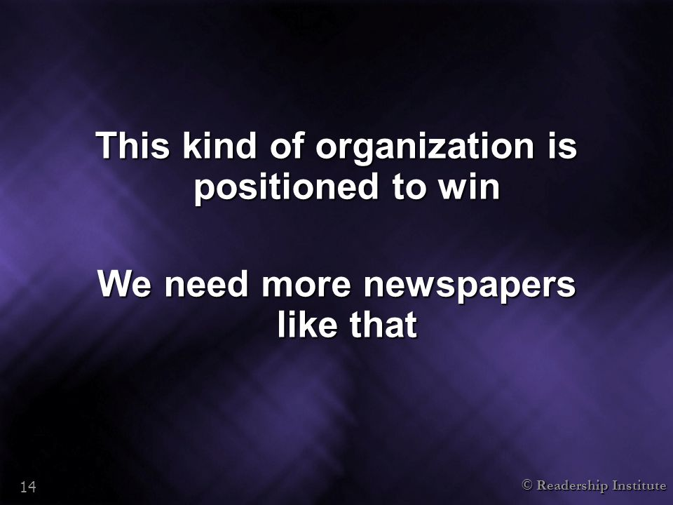 © Readership Institute 14 This kind of organization is positioned to win We need more newspapers like that