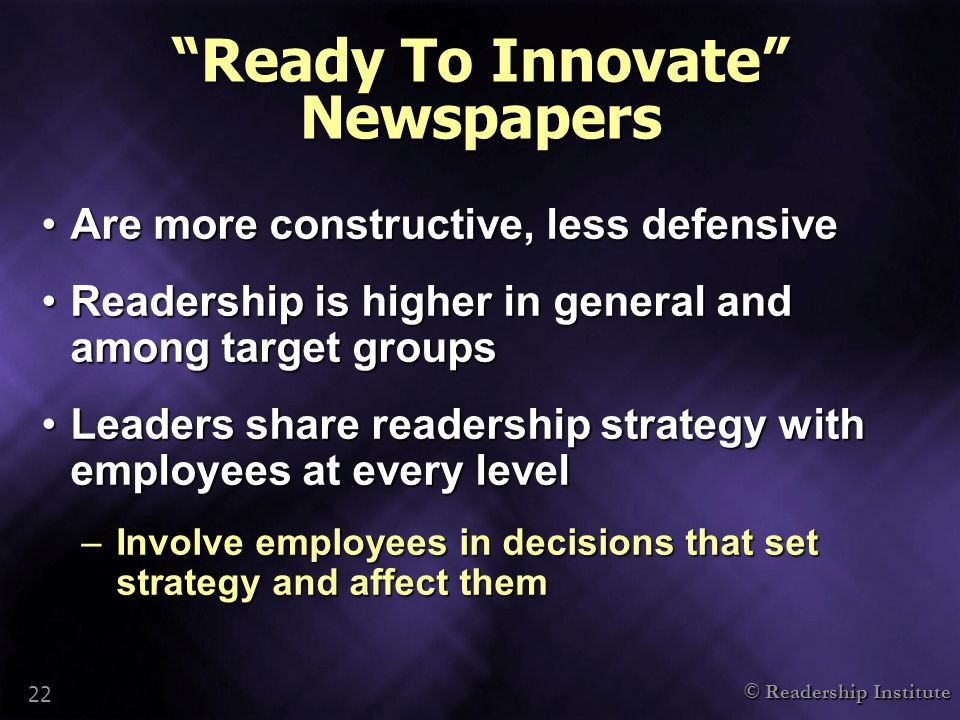 "© Readership Institute 22 ""Ready To Innovate"" Newspapers Are more constructive, less defensiveAre more constructive, less defensive Readership is high"
