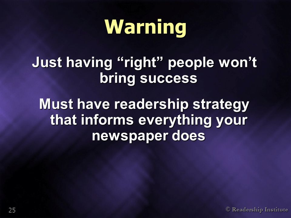 "© Readership Institute 25 Warning Just having ""right"" people won't bring success Must have readership strategy that informs everything your newspaper"