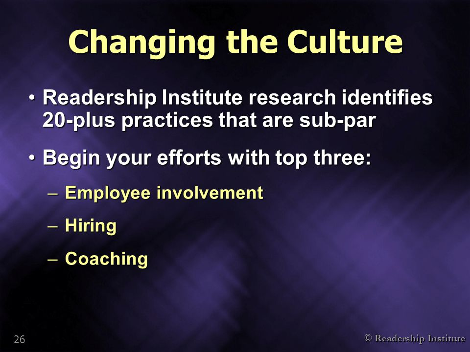 © Readership Institute 26 Changing the Culture Readership Institute research identifies 20-plus practices that are sub-parReadership Institute research identifies 20-plus practices that are sub-par Begin your efforts with top three:Begin your efforts with top three: –Employee involvement –Hiring –Coaching