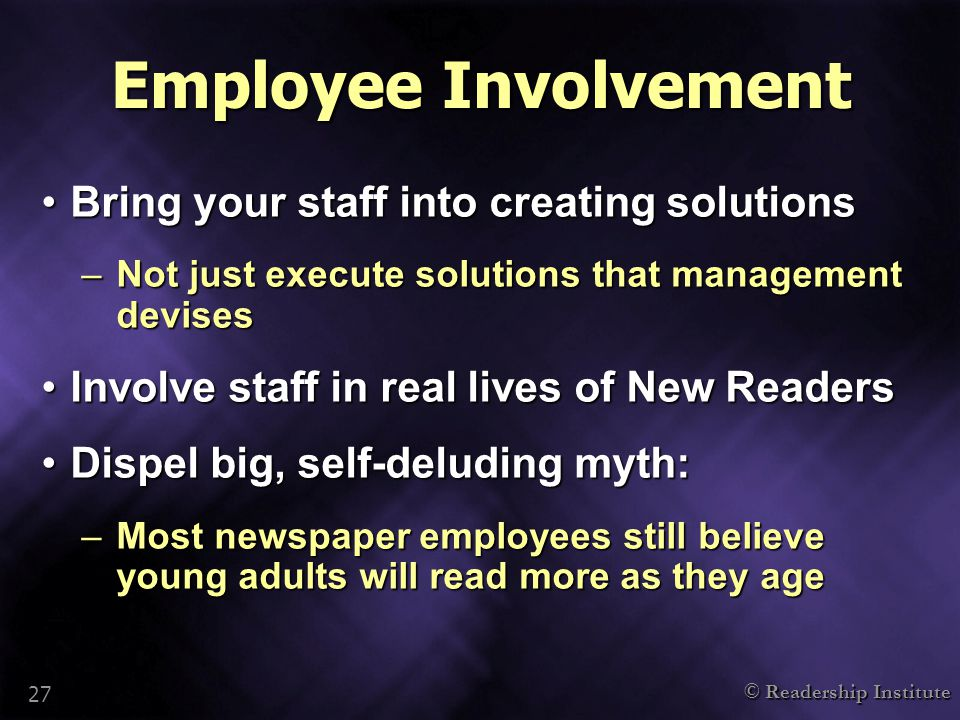 © Readership Institute 27 Employee Involvement Bring your staff into creating solutionsBring your staff into creating solutions –Not just execute solu