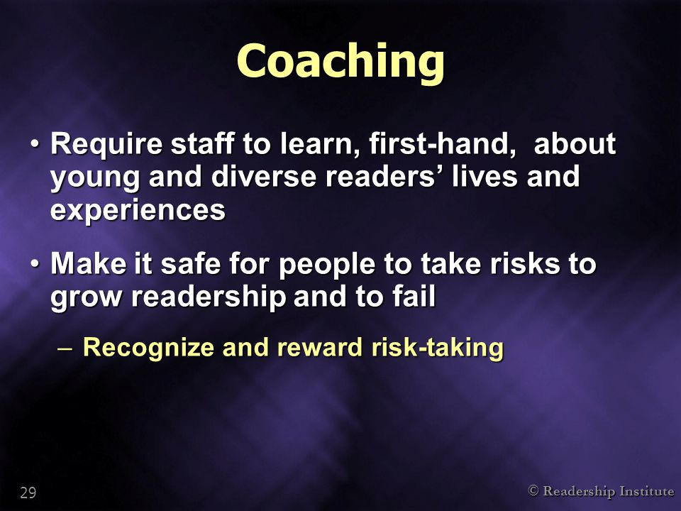 © Readership Institute 29 Coaching Require staff to learn, first-hand, about young and diverse readers' lives and experiencesRequire staff to learn, first-hand, about young and diverse readers' lives and experiences Make it safe for people to take risks to grow readership and to failMake it safe for people to take risks to grow readership and to fail –Recognize and reward risk-taking