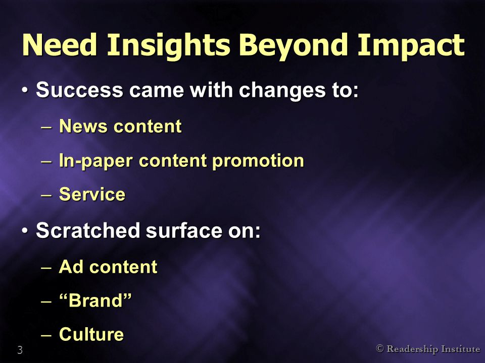 © Readership Institute 3 Need Insights Beyond Impact Success came with changes to:Success came with changes to: –News content –In-paper content promotion –Service Scratched surface on:Scratched surface on: –Ad content – Brand –Culture