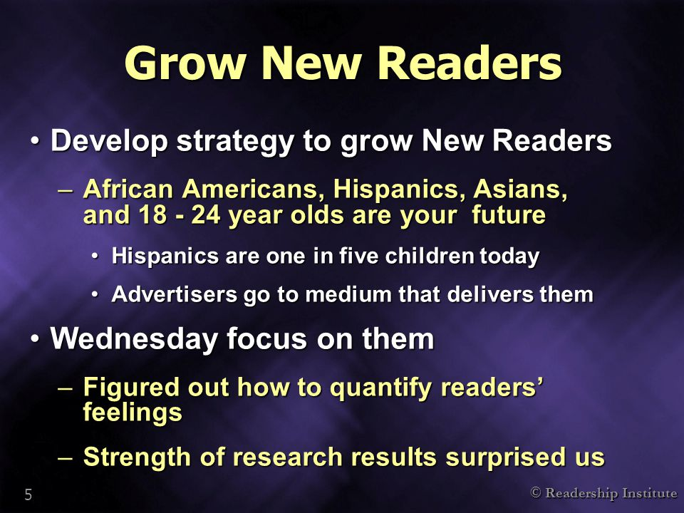 © Readership Institute 5 Grow New Readers Develop strategy to grow New ReadersDevelop strategy to grow New Readers –African Americans, Hispanics, Asians, and 18 - 24 year olds are your future Hispanics are one in five children todayHispanics are one in five children today Advertisers go to medium that delivers themAdvertisers go to medium that delivers them Wednesday focus on themWednesday focus on them –Figured out how to quantify readers' feelings –Strength of research results surprised us
