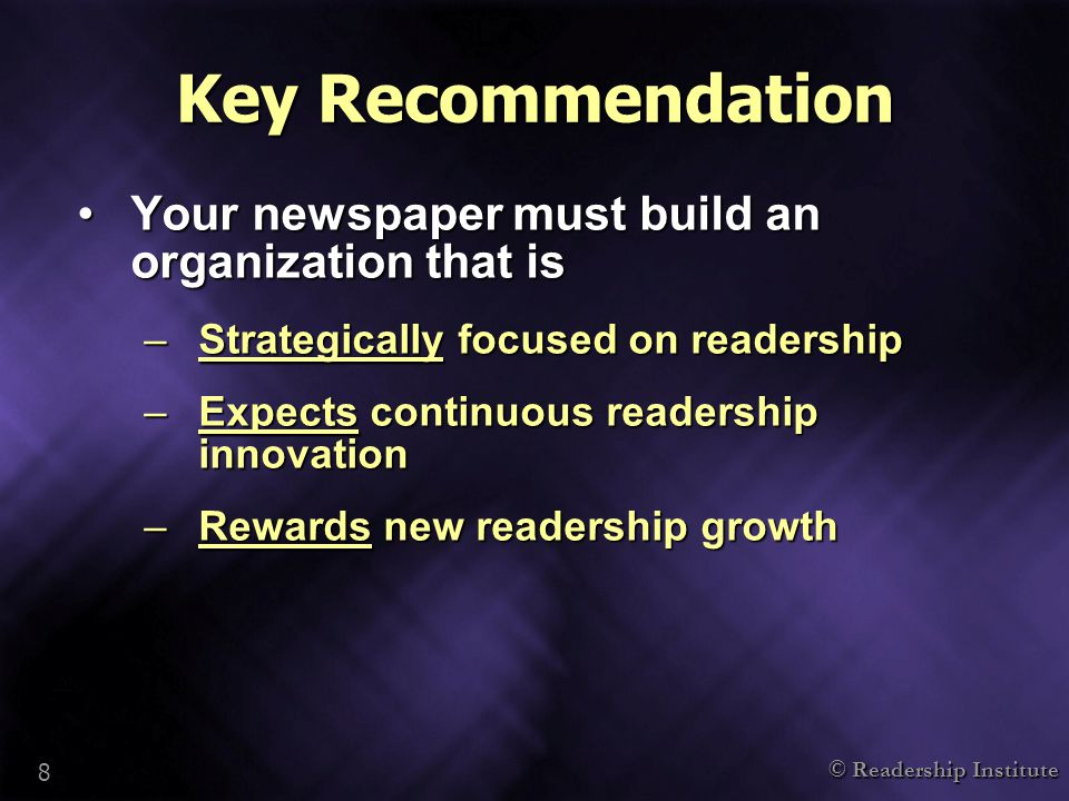 © Readership Institute 8 Key Recommendation Your newspaper must build an organization that isYour newspaper must build an organization that is –Strategically focused on readership –Expects continuous readership innovation –Rewards new readership growth